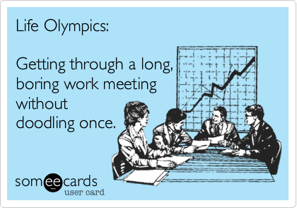 Life Olympics:  Getting through a long, boring work meeting without doodling once.