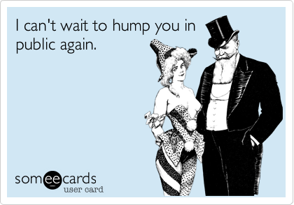 I can't wait to hump you in public again.
