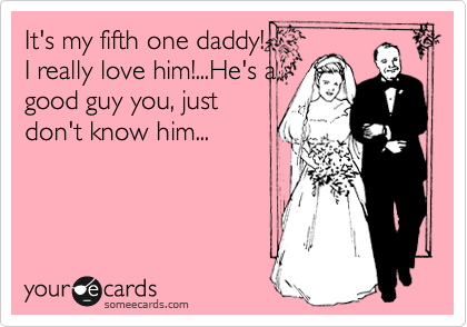 It's my fifth one daddy!  I really love him!...He's a good guy you, just don't know him...