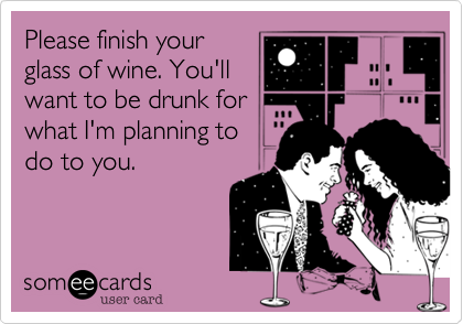 Please finish your glass of wine. You'll want to be drunk for what I'm planning to do to you.