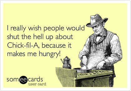 I really wish people would shut the hell up about Chick-fil-A, because it makes me hungry!