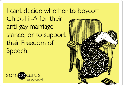 I cant decide whether to boycott Chick-Fil-A for their anti gay marriage stance, or to support their Freedom of Speech.