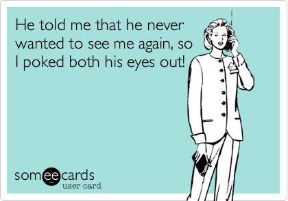 He told me that he never wanted to see me again, so I poked both his eyes out!