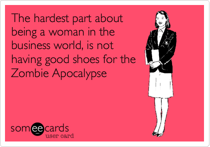 The hardest part about being a woman in the business world, is not having good shoes for the Zombie Apocalypse