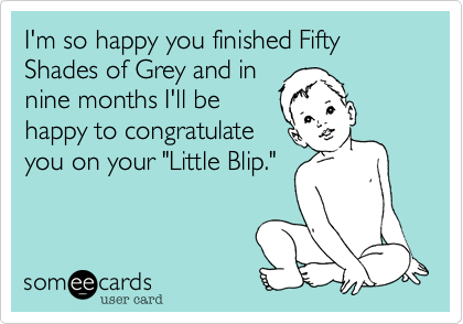 """I'm so happy you finished Fifty Shades of Grey and in  nine months I'll be  happy to congratulate you on your """"Little Blip."""""""
