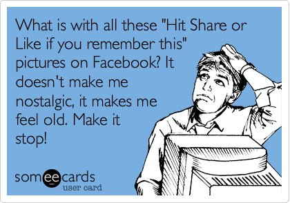 "What is with all these ""Hit Share or Like if you remember this"" pictures on Facebook? It doesn't make me nostalgic, it makes me feel old. Make it stop!"