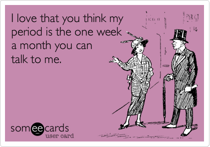 I love that you think my  period is the one week  a month you can  talk to me.