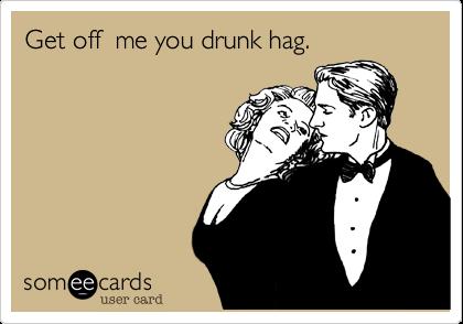 Get off  me you drunk hag.