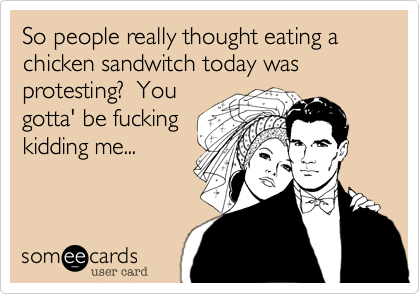 So people really thought eating a chicken sandwitch today was protesting?  You gotta' be fucking kidding me...
