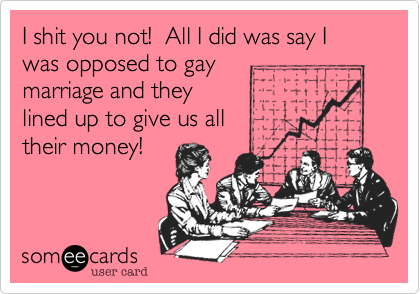 I shit you not!  All I did was say I was opposed to gay marriage and they lined up to give us all  their money!