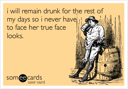 i will remain drunk for the rest of my days so i never have to face her true face looks.