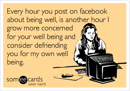 Every hour you post on facebook about being well, is another hour I grow more concerned for your well being and consider defriending  you for my own well being.