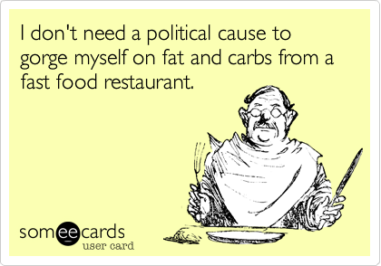 I don't need a political cause to gorge myself on fat and carbs from a fast food restaurant.