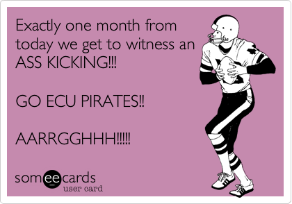 Exactly one month from today we get to witness an ASS KICKING!!!  GO ECU PIRATES!!  AARRGGHHH!!!!!