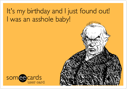 It's my birthday and I just found out! I was an asshole baby!