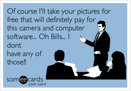 Of course I'll take your pictures for free that will definitely pay for this camera and computer software... Oh Bills... I dont have any of those!!