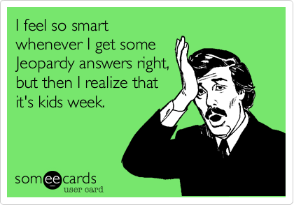 I feel so smart whenever I get some Jeopardy answers right, but then I realize that it's kids week.