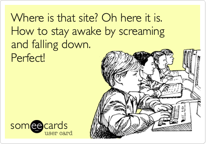 Where is that site? Oh here it is. How to stay awake by screaming and falling down. Perfect!