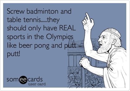 Screw badminton and table tennis.....they should only have REAL sports in the Olympics like beer pong and putt putt!