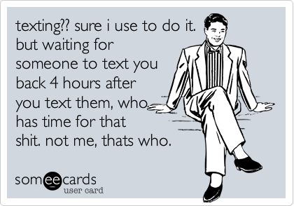 texting?? sure i use to do it. but waiting for someone to text you back 4 hours after you text them, who has time for that shit. not me, thats who.