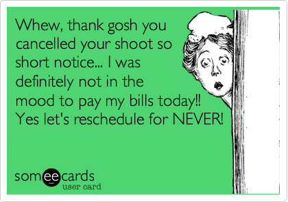 Whew, thank gosh you cancelled your shoot so short notice... I was definitely not in the mood to pay my bills today!! Yes let's reschedule for NEVER!