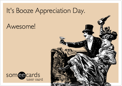 It's Booze Appreciation Day.  Awesome!