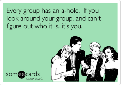 Every group has an a-hole.  If you look around your group, and can't figure out who it is...it's you.