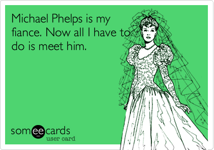 Michael Phelps is my fiance. Now all I have to do is meet him.