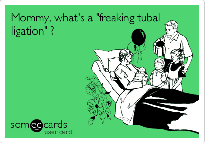 """Mommy, what's a """"freaking tubal ligation"""" ?"""
