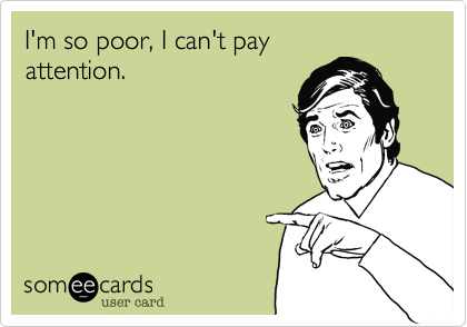 I'm so poor, I can't pay attention.