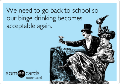 We need to go back to school so our binge drinking becomes acceptable again.