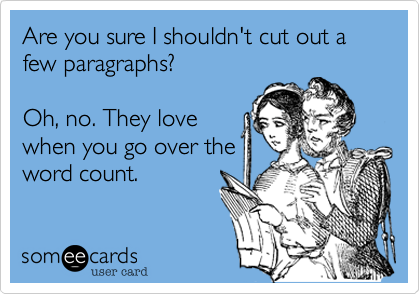 Are you sure I shouldn't cut out a few paragraphs?  Oh, no. They love when you go over the word count.