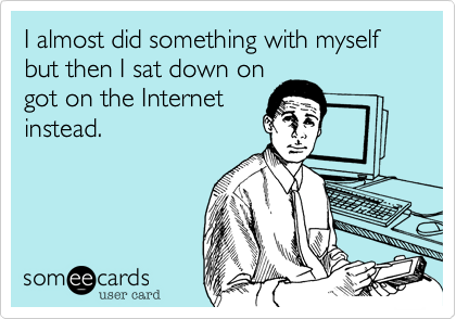 I almost did something with myself but then I sat down on got on the Internet instead.