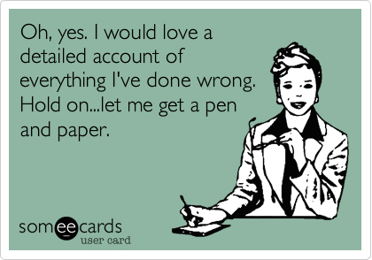 Oh, yes. I would love a detailed account of everything I've done wrong. Hold on...let me get a pen and paper.