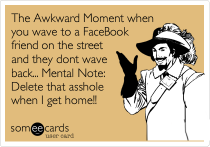 The Awkward Moment when you wave to a FaceBook friend on the street and they dont wave back... Mental Note: Delete that asshole when I get home!!
