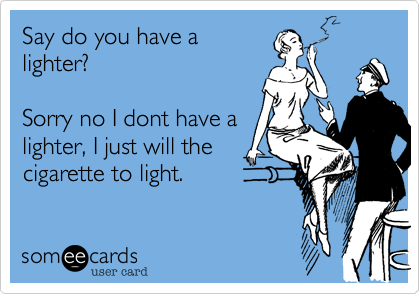 Say do you have a lighter?  Sorry no I dont have a lighter, I just will the cigarette to light.