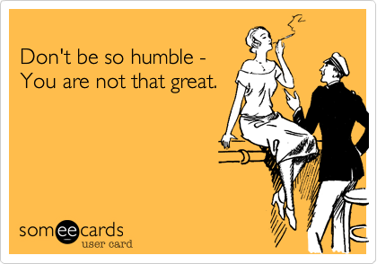 Don't be so humble - You are not that great.