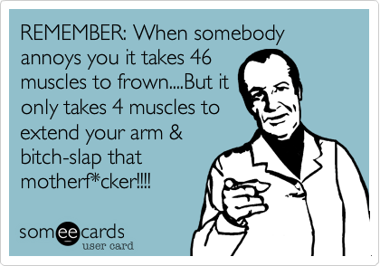 REMEMBER: When somebody annoys you it takes 46 muscles to frown....But it only takes 4 muscles to extend your arm & bitch-slap that motherf*cker!!!!