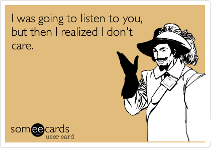 I was going to listen to you, but then I realized I don't care.