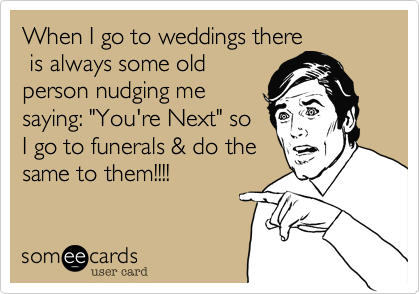 """When I go to weddings there  is always some old person nudging me saying: """"You're Next"""" so I go to funerals & do the same to them!!!!"""