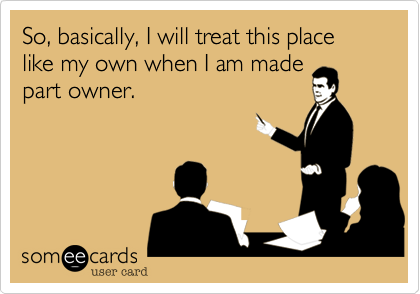 So, basically, I will treat this place like my own when I am made part owner.