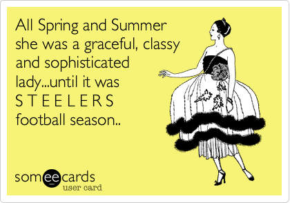 All Spring and Summer  she was a graceful, classy and sophisticated lady...until it was  S T E E L E R S football season..