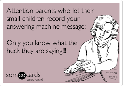 Attention parents who let their small children record your answering machine message:  Only you know what the heck they are saying!!!