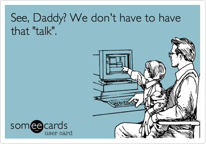 """See, Daddy? We don't have to have that """"talk""""."""