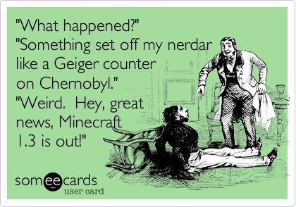 """""""What happened?"""" """"Something set off my nerdar  like a Geiger counter on Chernobyl."""" """"Weird.  Hey, great news, Minecraft 1.3 is out!"""""""