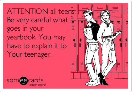 ATTENTION all teens.  Be very careful what goes in your yearbook. You may have to explain it to Your teenager.