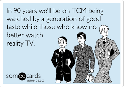 In 90 years we'll be on TCM being watched by a generation of good taste while those who know no better watch reality TV.
