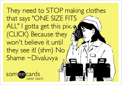 """They need to STOP making clothes that says """"ONE SIZE FITS ALL"""" I gotta get this pix. %28CLICK%29 Because they won't believe it until they see it! %28shm%29 No Shame %7EDivaluvya"""