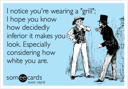 """I notice you're wearing a """"grill""""; I hope you know how decidedly inferior it makes you look. Especially considering how white you are."""