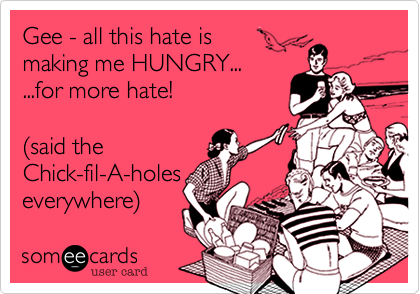 Gee - all this hate is  making me HUNGRY... ...for more hate!  %28said the  Chick-fil-A-holes everywhere%29